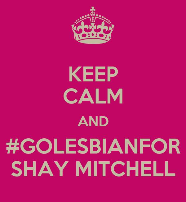 KEEP CALM AND #GOLESBIANFOR SHAY MITCHELL