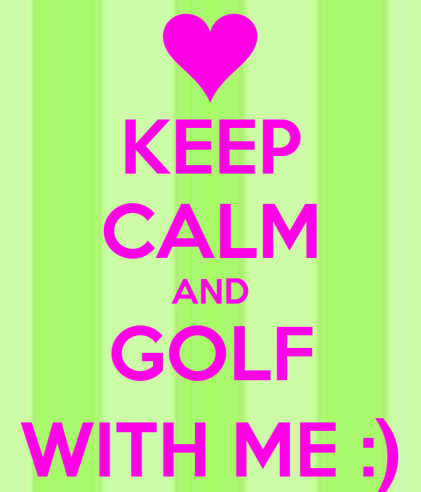 KEEP CALM AND GOLF WITH ME :)