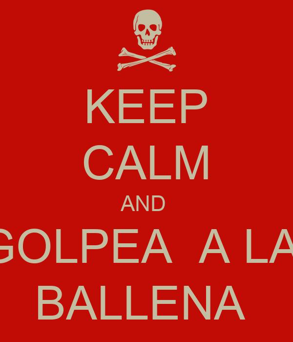 KEEP CALM AND  GOLPEA  A LA  BALLENA