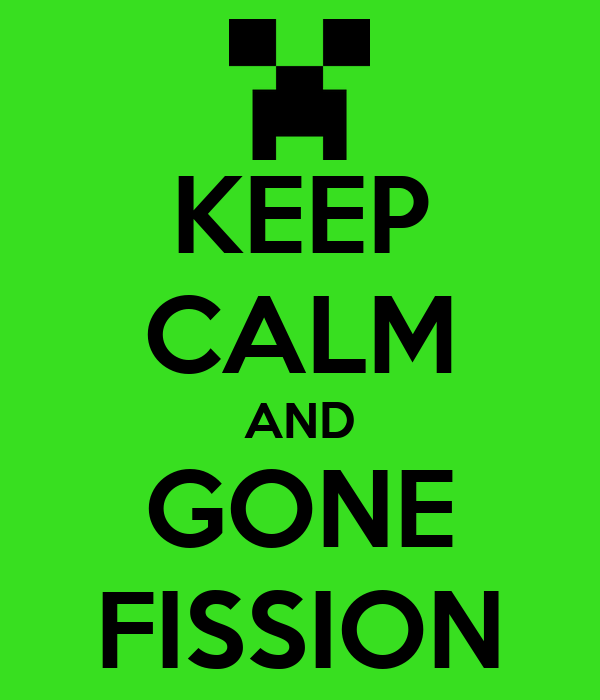 KEEP CALM AND GONE FISSION