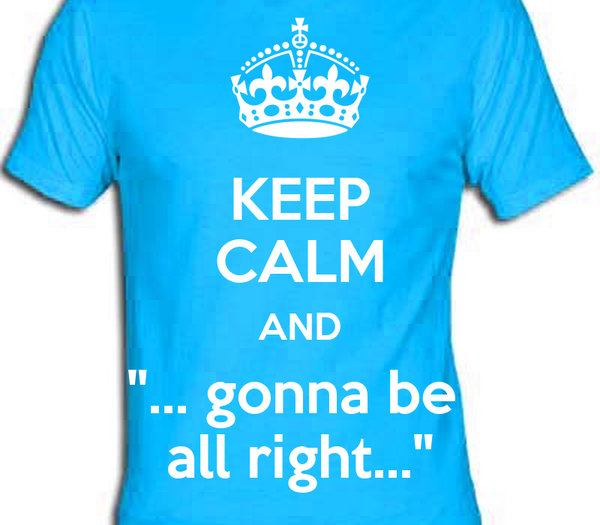 "KEEP CALM AND ""... gonna be  all right..."""