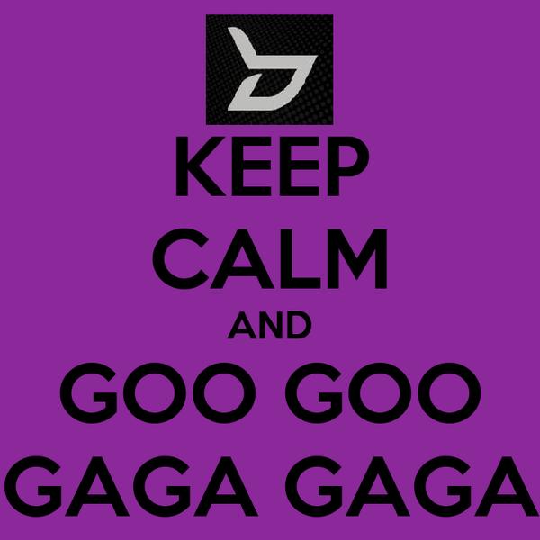 KEEP CALM AND GOO GOO GAGA GAGA