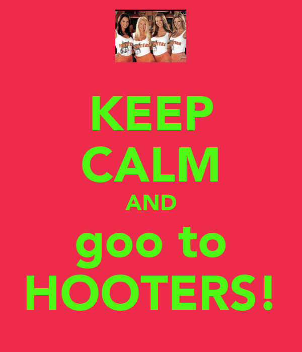 KEEP CALM AND goo to HOOTERS!
