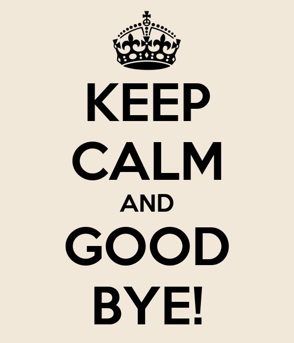 KEEP CALM AND GOOD BYE!