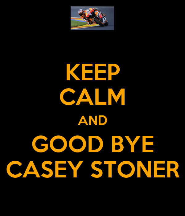 KEEP CALM AND GOOD BYE CASEY STONER