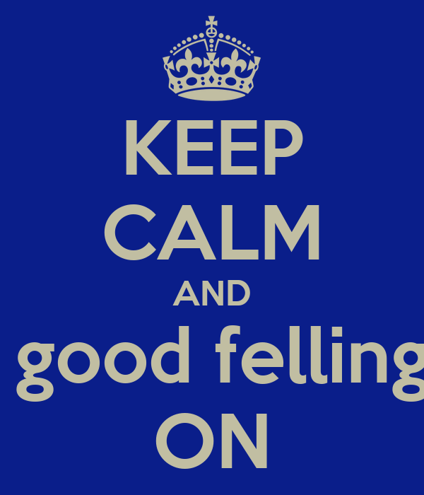 KEEP CALM AND  good felling ON