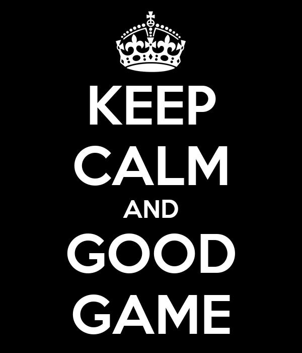 KEEP CALM AND GOOD GAME
