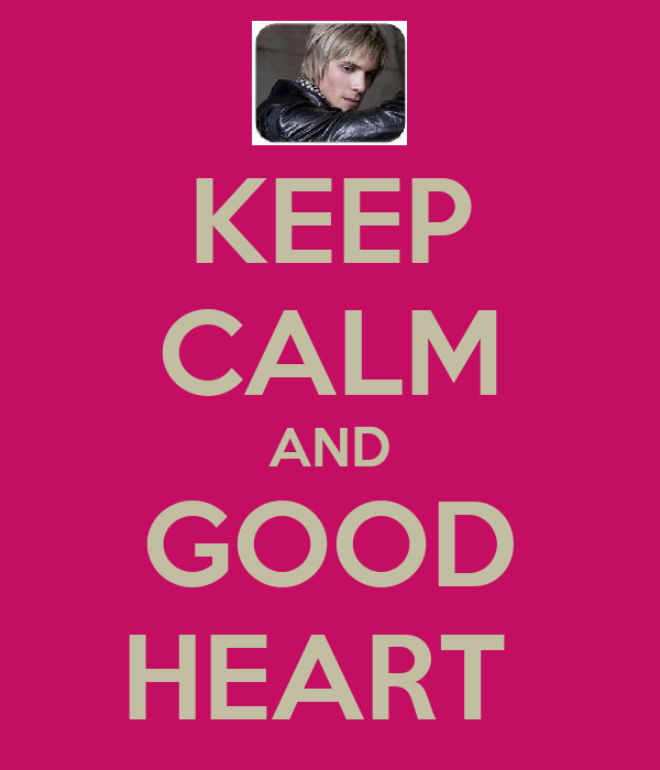 KEEP CALM AND GOOD HEART