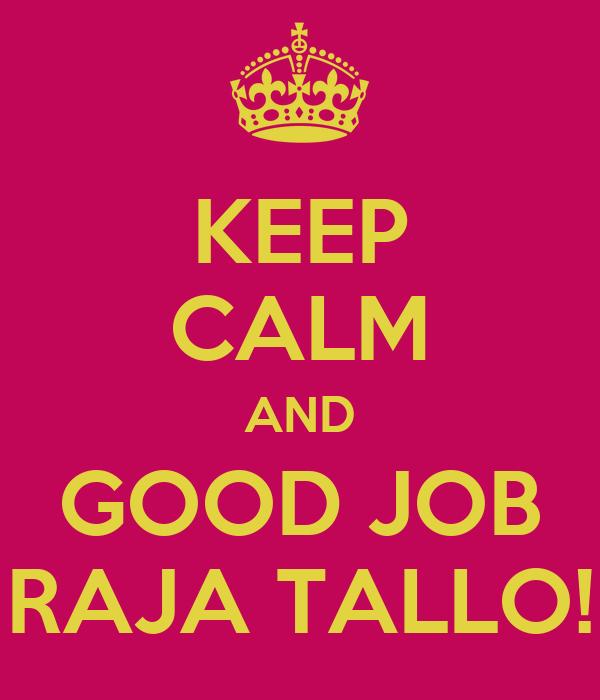 KEEP CALM AND GOOD JOB RAJA TALLO!