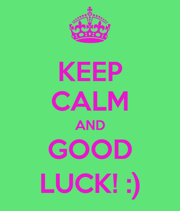 KEEP CALM AND GOOD LUCK! :)