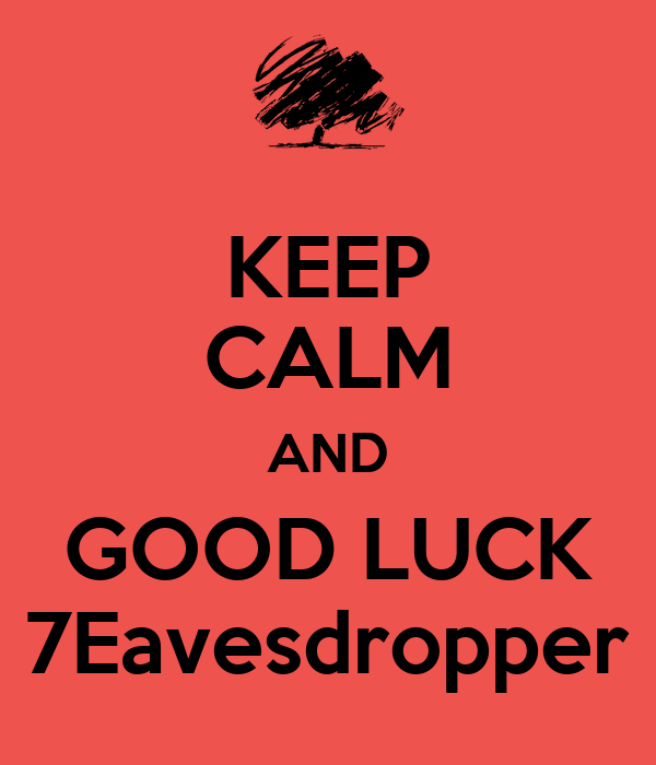 KEEP CALM AND GOOD LUCK 7Eavesdropper
