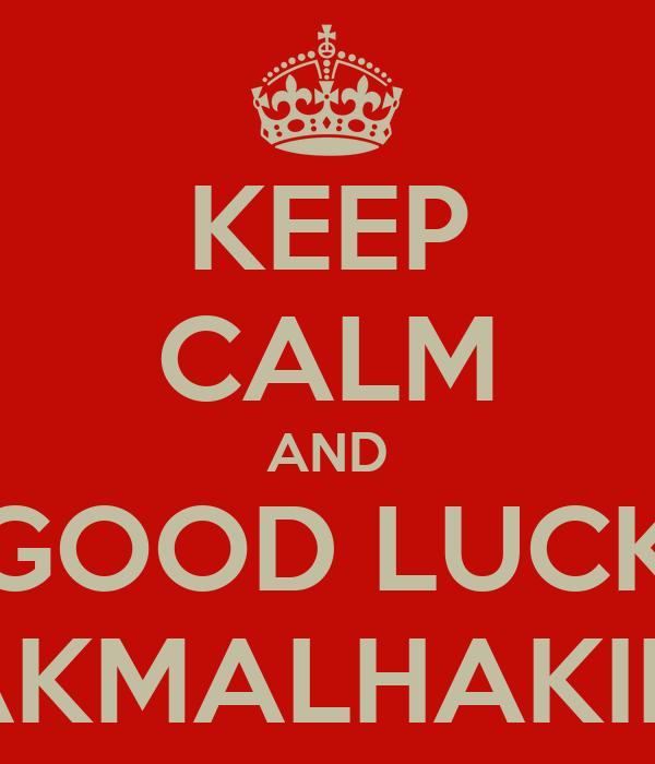 KEEP CALM AND GOOD LUCK AKMALHAKIM