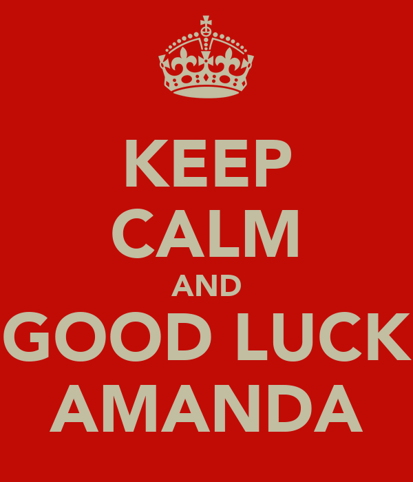 KEEP CALM AND GOOD LUCK AMANDA