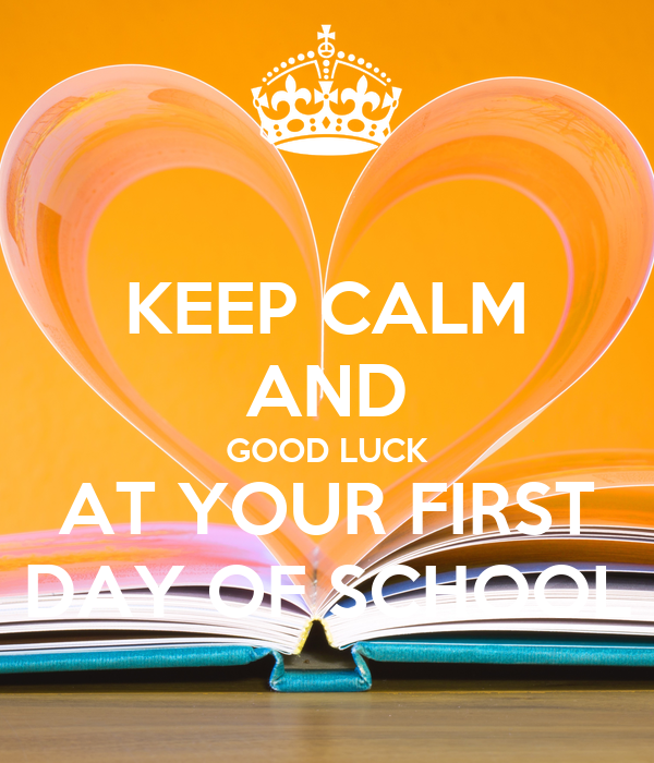 KEEP CALM AND GOOD LUCK AT YOUR FIRST DAY OF SCHOOL
