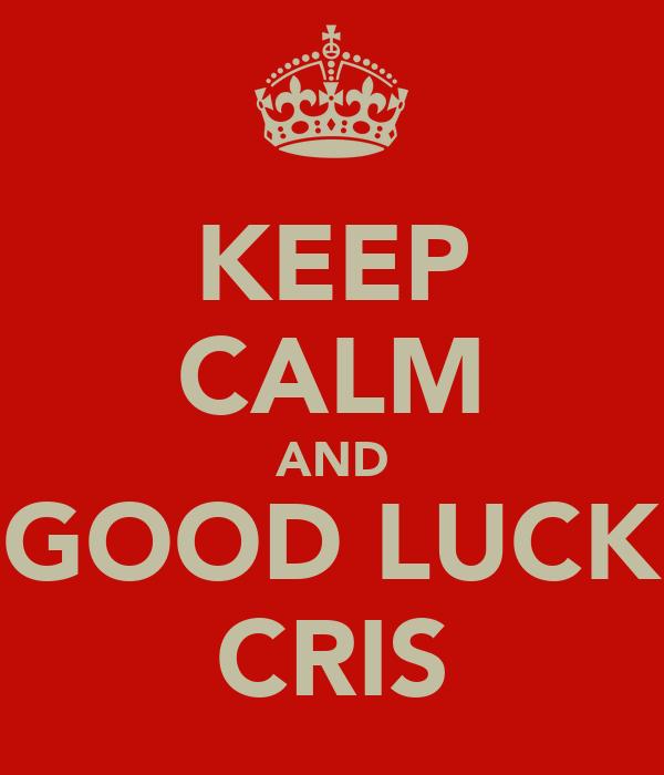 KEEP CALM AND GOOD LUCK CRIS