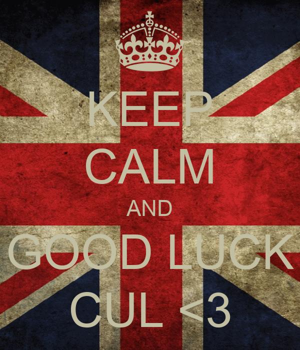 KEEP CALM AND GOOD LUCK CUL <3