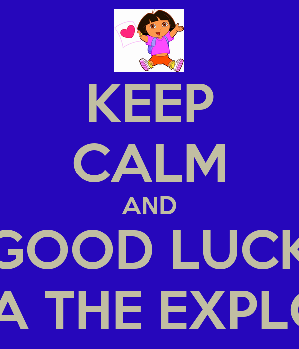 KEEP CALM AND GOOD LUCK DORA THE EXPLORER