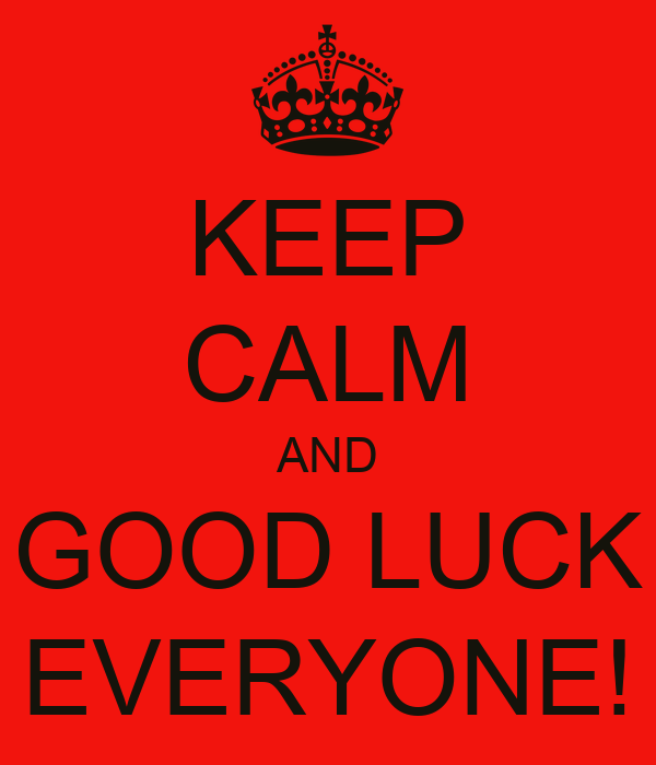 KEEP CALM AND GOOD LUCK EVERYONE!