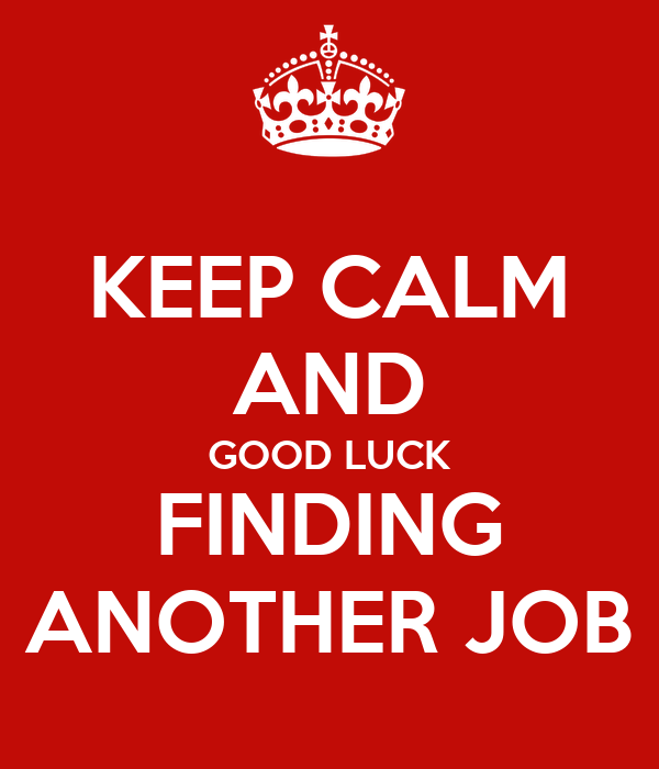 KEEP CALM AND GOOD LUCK FINDING ANOTHER JOB