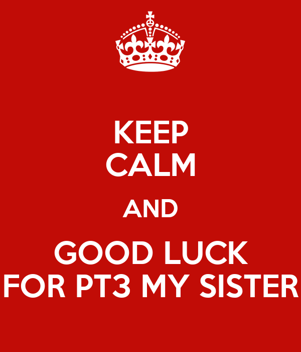 KEEP CALM AND GOOD LUCK FOR PT3 MY SISTER