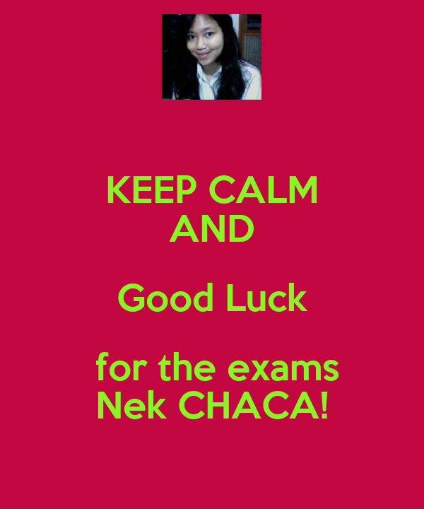KEEP CALM AND Good Luck  for the exams Nek CHACA!