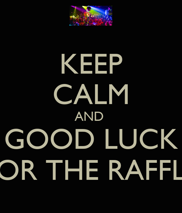 KEEP CALM AND  GOOD LUCK FOR THE RAFFLE