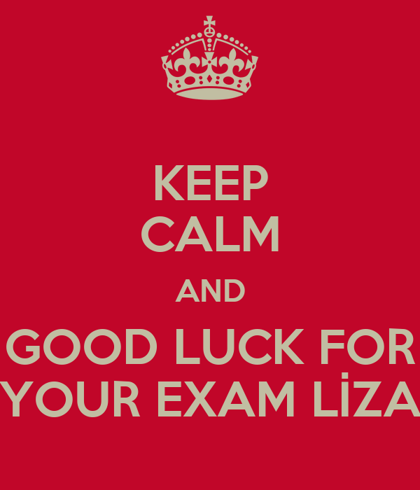 KEEP CALM AND GOOD LUCK FOR YOUR EXAM LİZA