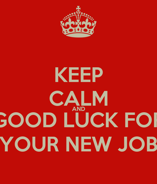 KEEP CALM AND GOOD LUCK FOR YOUR NEW JOB