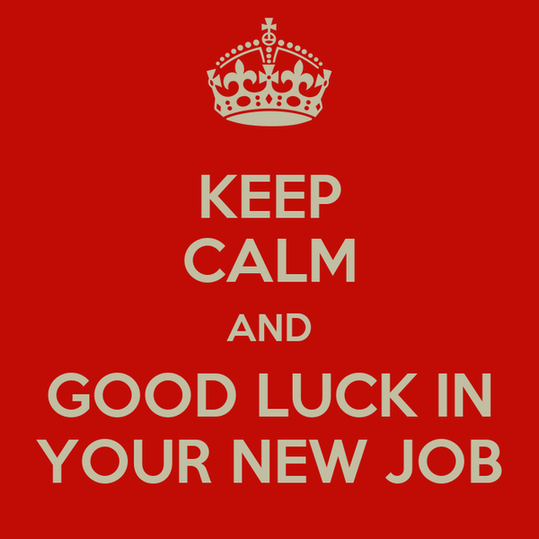 KEEP CALM AND GOOD LUCK IN YOUR NEW JOB
