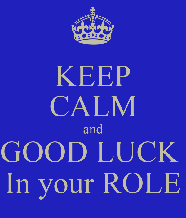 KEEP CALM and GOOD LUCK  In your ROLE