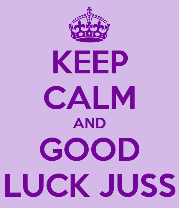 KEEP CALM AND GOOD LUCK JUSS