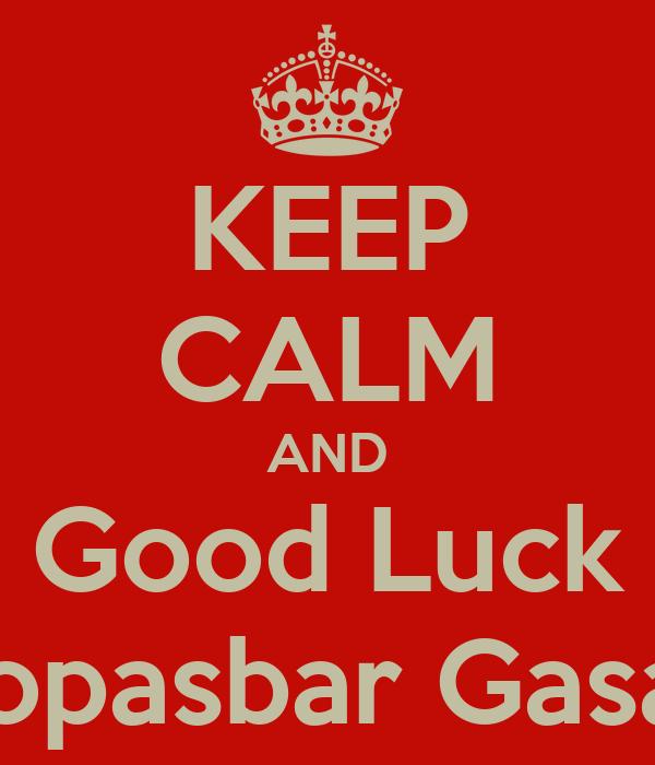 KEEP CALM AND Good Luck Kopasbar Gasak