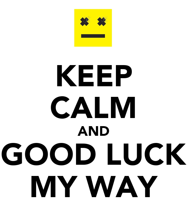 KEEP CALM AND GOOD LUCK MY WAY