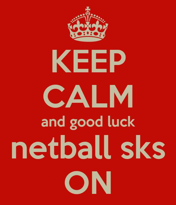 KEEP CALM and good luck netball sks ON