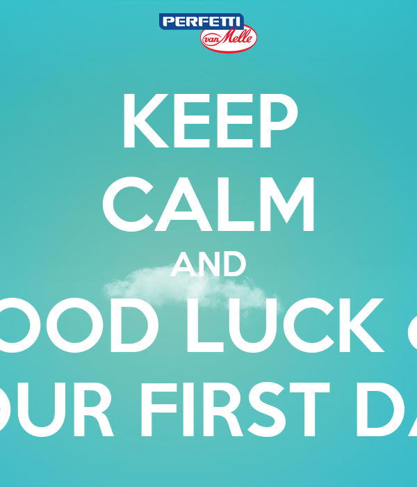 KEEP CALM AND GOOD LUCK on YOUR FIRST DAY