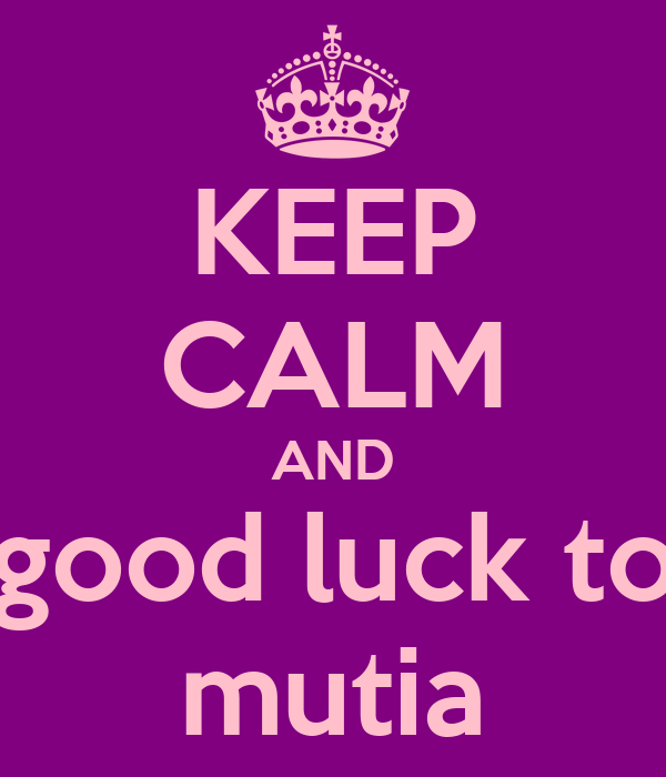 KEEP CALM AND good luck to mutia