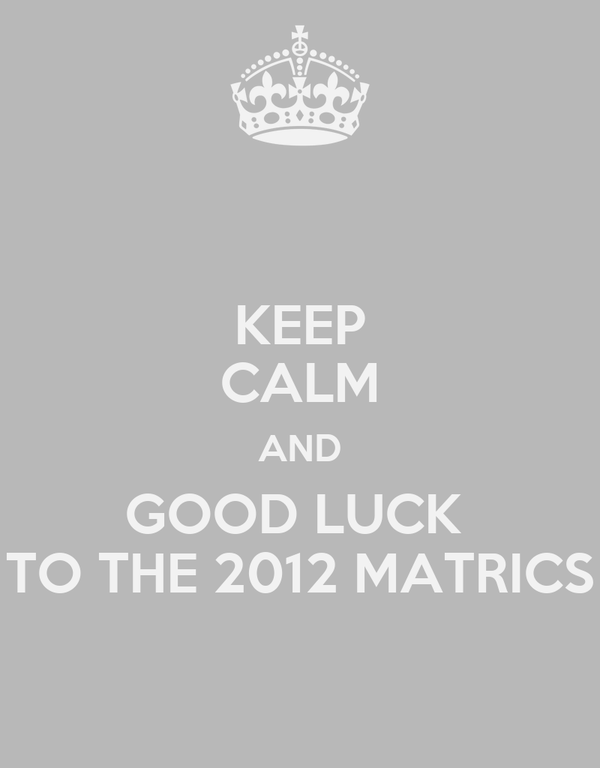KEEP CALM AND GOOD LUCK  TO THE 2012 MATRICS
