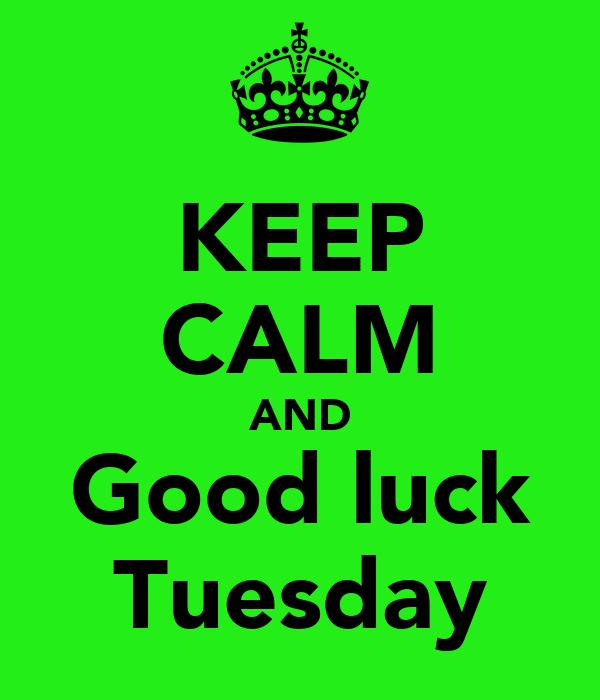 KEEP CALM AND Good luck Tuesday