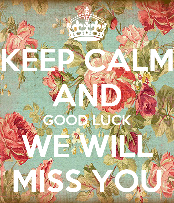 KEEP CALM AND GOOD LUCK WE WILL MISS YOU