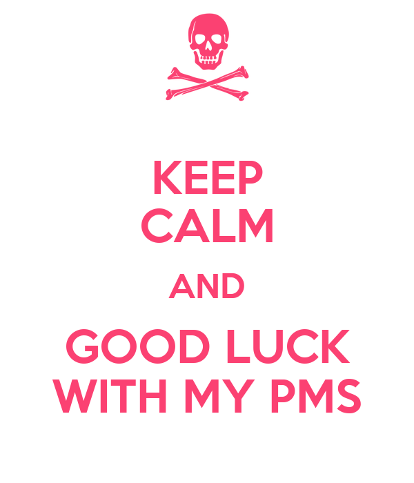 KEEP CALM AND GOOD LUCK WITH MY PMS