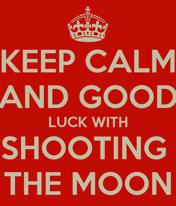 KEEP CALM AND GOOD LUCK WITH SHOOTING  THE MOON
