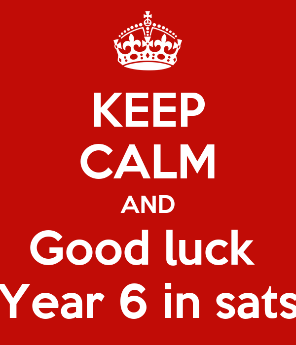 KEEP CALM AND Good luck  Year 6 in sats