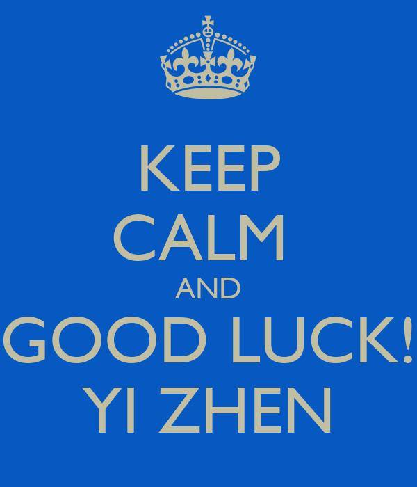 KEEP CALM  AND GOOD LUCK! YI ZHEN