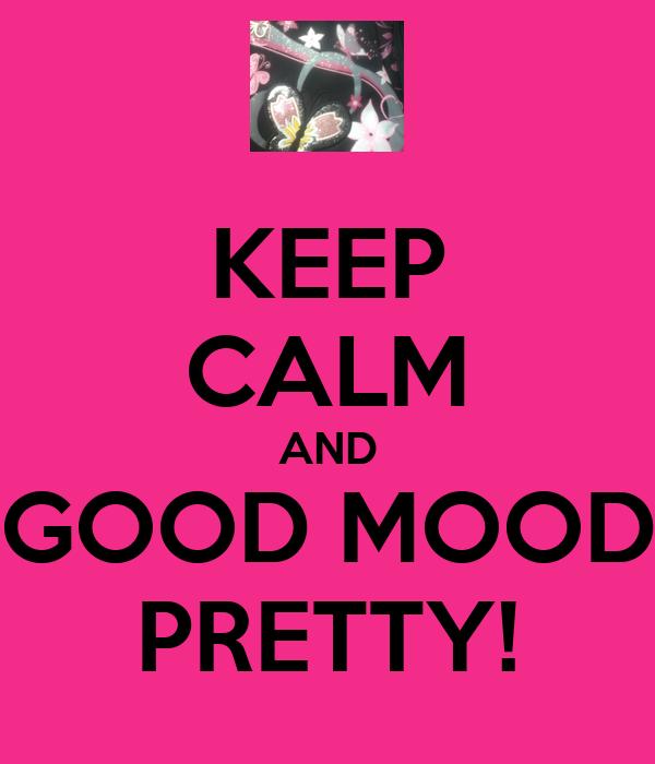 KEEP CALM AND GOOD MOOD PRETTY!