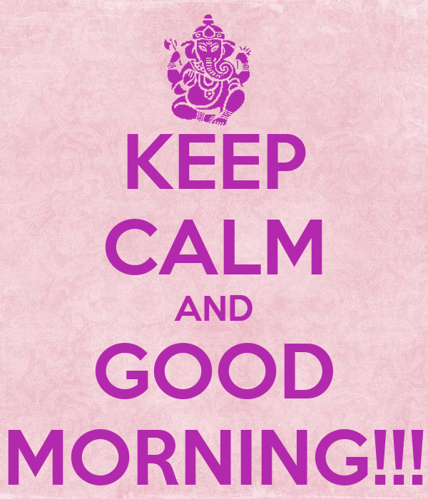 KEEP CALM AND GOOD MORNING!!!