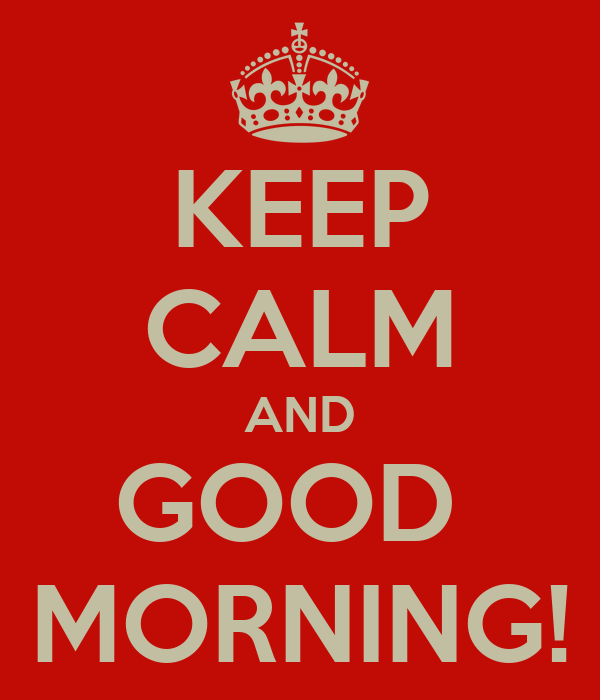 KEEP CALM AND GOOD  MORNING!