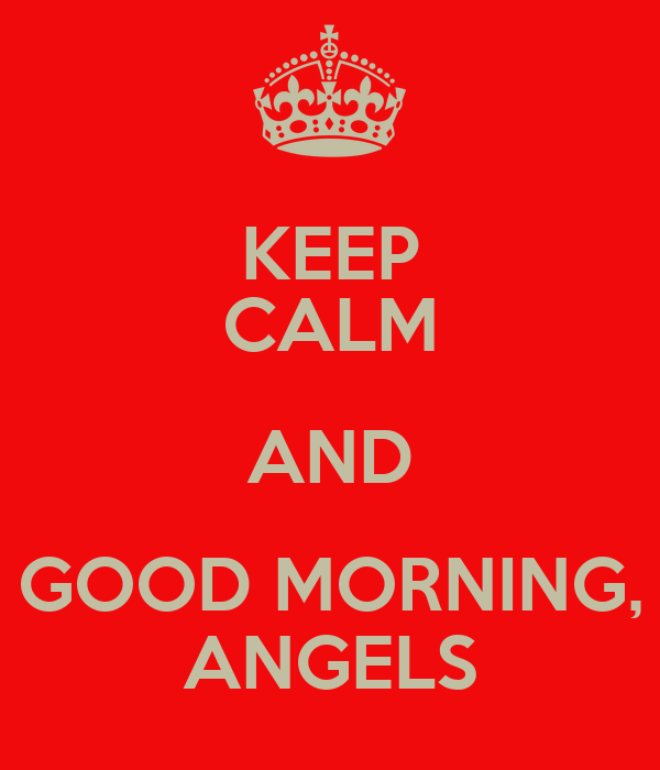 KEEP CALM AND GOOD MORNING, ANGELS
