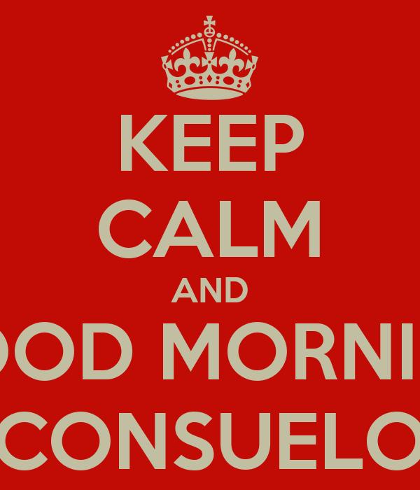KEEP CALM AND GOOD MORNING CONSUELO
