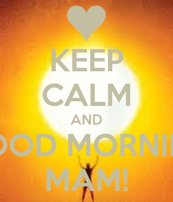 KEEP CALM AND GOOD MORNING MAM!