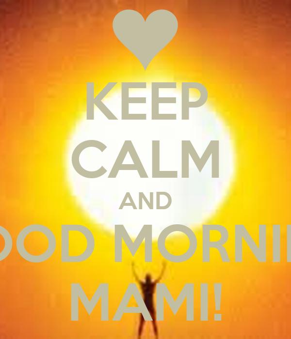 KEEP CALM AND GOOD MORNING MAMI!